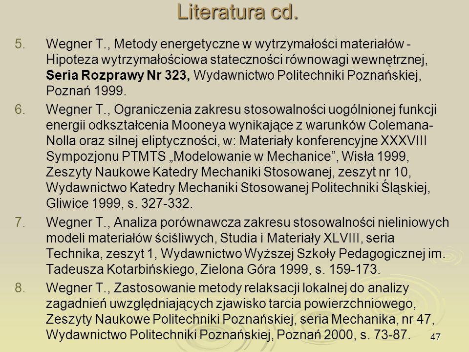 47 Literatura cd. 5. 5.Wegner T., Metody energetyczne w wytrzymałości materiałów - Hipoteza wytrzymałościowa stateczności równowagi wewnętrznej, Seria