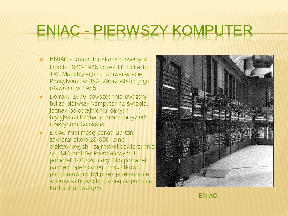 ENIAC - komputer skonstruowany w latach 1943-1945 przez J.P. Eckerta i J.W. Mauchly'ego na Uniwersytecie Pensylwanii w USA. Zaprzestano jego używania