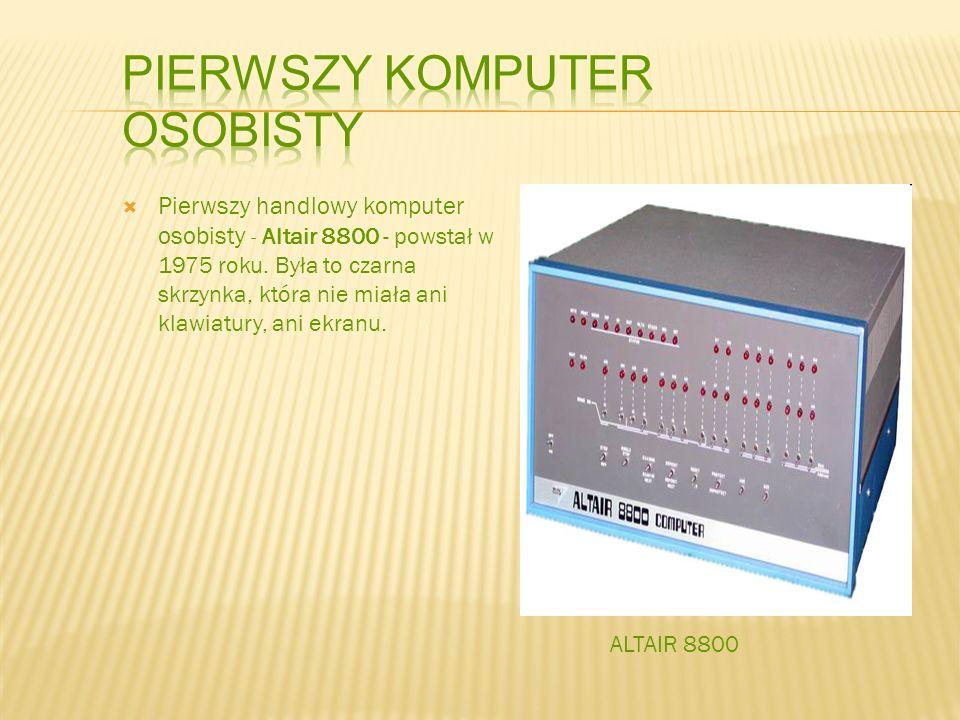 Pierwszy handlowy komputer osobisty - Altair 8800 - powstał w 1975 roku. Była to czarna skrzynka, która nie miała ani klawiatury, ani ekranu. ALTAIR 8