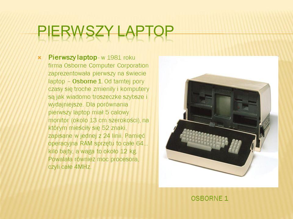 Pierwszy laptop - w 1981 roku firma Osborne Computer Corporation zaprezentowała pierwszy na świecie laptop – Osborne 1. Od tamtej pory czasy się troch
