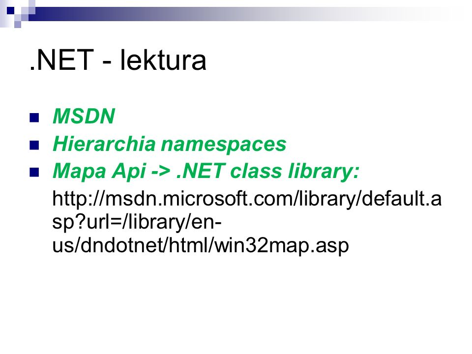 .NET - lektura MSDN Hierarchia namespaces Mapa Api ->.NET class library: http://msdn.microsoft.com/library/default.a sp?url=/library/en- us/dndotnet/h