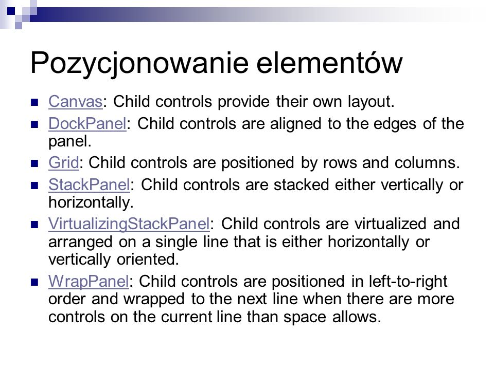 Pozycjonowanie elementów Canvas: Child controls provide their own layout. Canvas DockPanel: Child controls are aligned to the edges of the panel. Dock