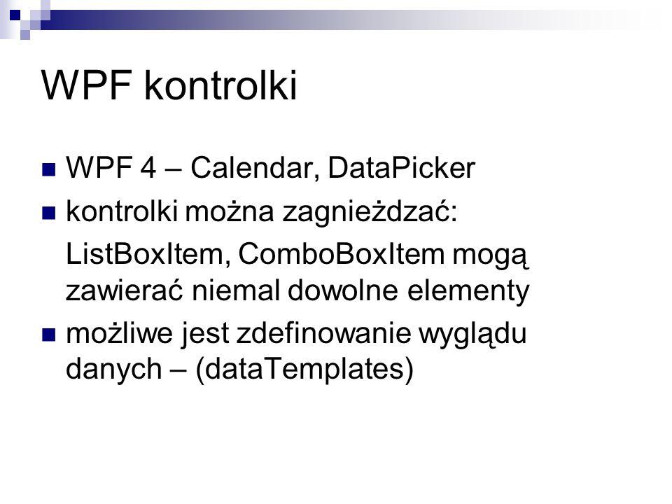 WPF kontrolki WPF 4 – Calendar, DataPicker kontrolki można zagnieżdzać: ListBoxItem, ComboBoxItem mogą zawierać niemal dowolne elementy możliwe jest z