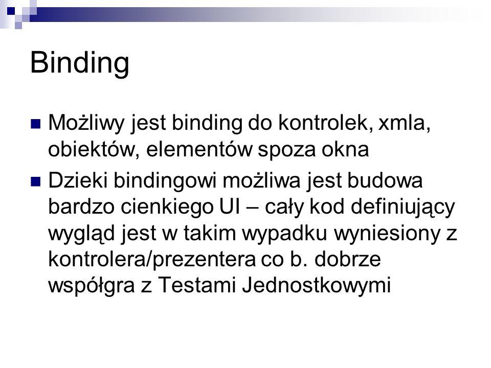 Binding Możliwy jest binding do kontrolek, xmla, obiektów, elementów spoza okna Dzieki bindingowi możliwa jest budowa bardzo cienkiego UI – cały kod d