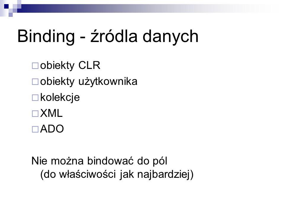 Binding - źródla danych obiekty CLR obiekty użytkownika kolekcje XML ADO Nie można bindować do pól (do właściwości jak najbardziej)