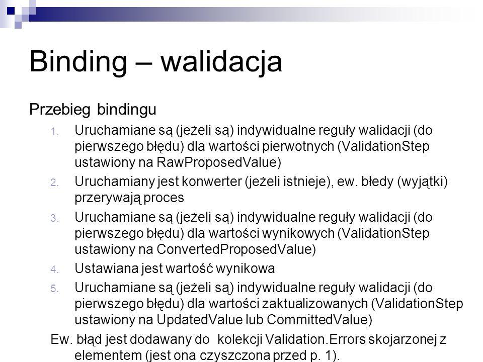 Binding – walidacja Przebieg bindingu 1. Uruchamiane są (jeżeli są) indywidualne reguły walidacji (do pierwszego błędu) dla wartości pierwotnych (Vali