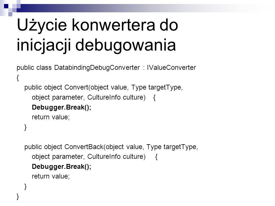 Użycie konwertera do inicjacji debugowania public class DatabindingDebugConverter : IValueConverter { public object Convert(object value, Type targetT