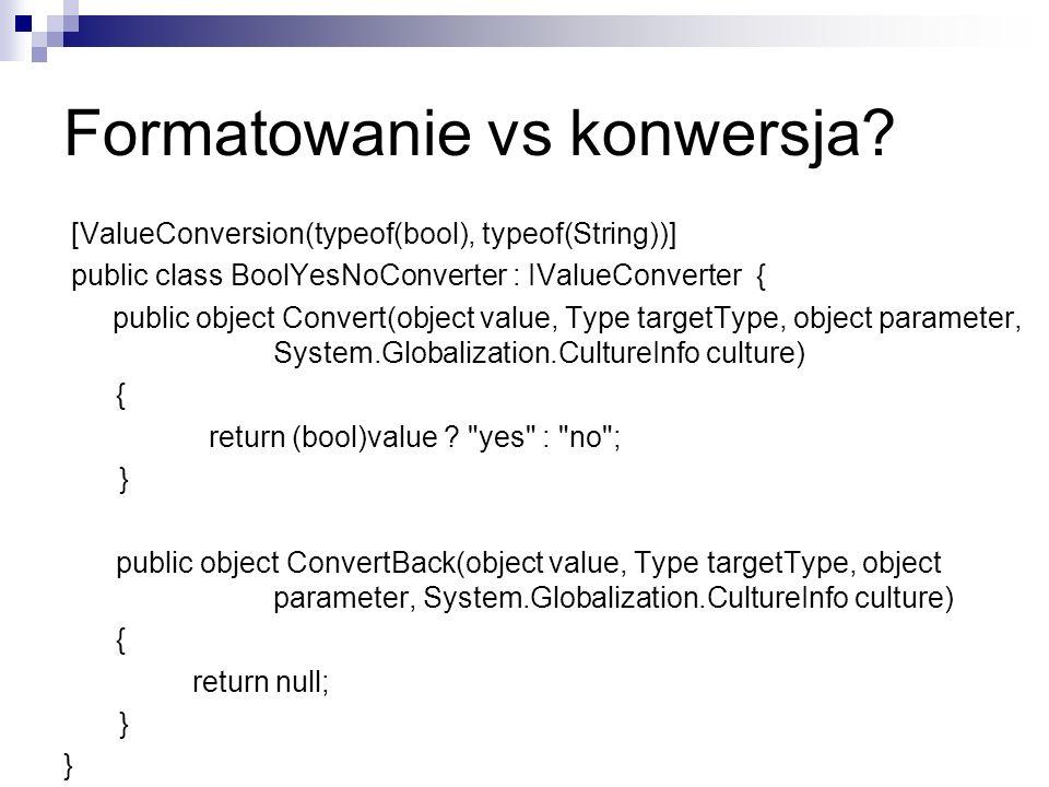 Formatowanie vs konwersja? [ValueConversion(typeof(bool), typeof(String))] public class BoolYesNoConverter : IValueConverter { public object Convert(o