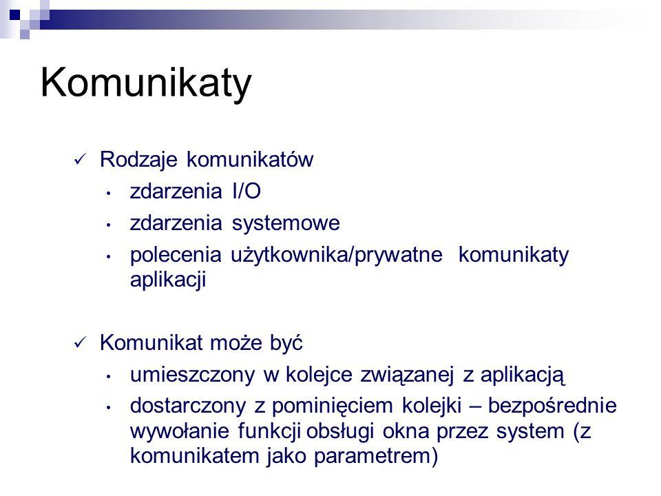 Przykładowe komunikaty WM_PAINT – wymusza przerysowanie obszaru roboczego (lub jego fragmentu) WM_DESTROY – zniszczenie okna zwykle kończy całą aplikację przez wysłanie WM_QUIT WM_RBUTTONDOWN – komunikat o zachowaniu (zmianie stanu) myszy WM_COMMAND – komenda systemowa.