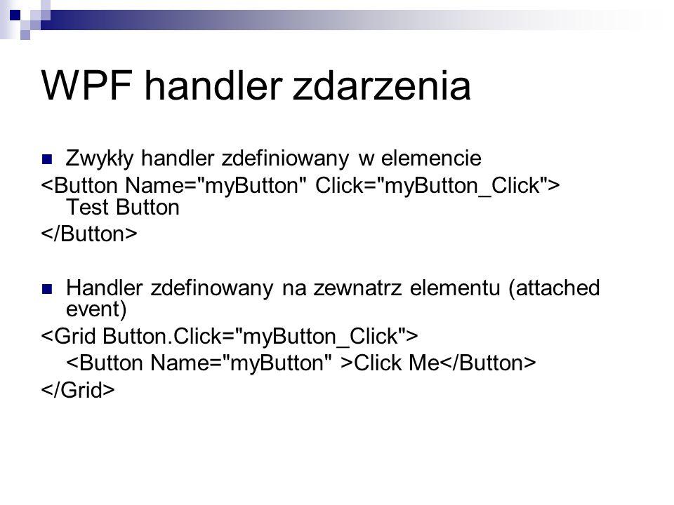 WPF handler zdarzenia Zwykły handler zdefiniowany w elemencie Test Button Handler zdefinowany na zewnatrz elementu (attached event) Click Me