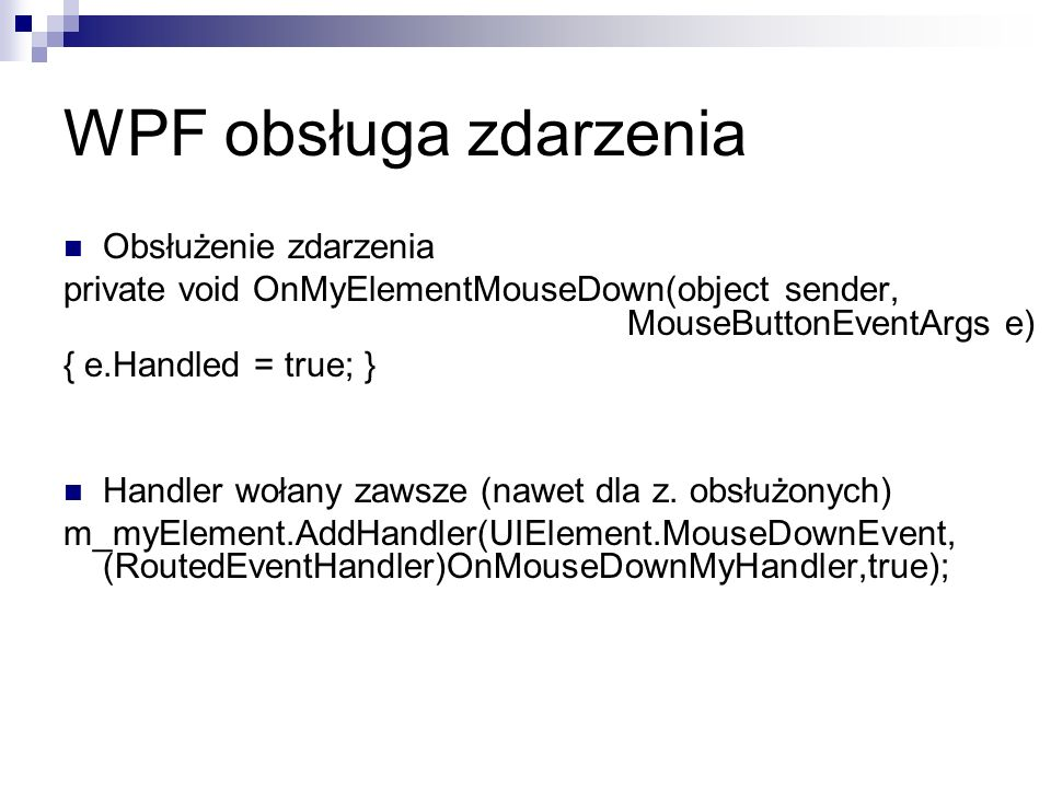 WPF obsługa zdarzenia Obsłużenie zdarzenia private void OnMyElementMouseDown(object sender, MouseButtonEventArgs e) { e.Handled = true; } Handler woła
