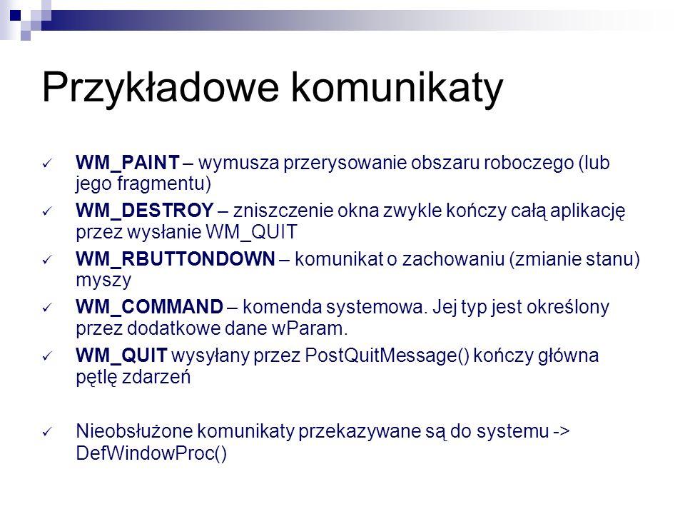 Źródła komunikatów Kolejkowanych aplikacja PostMessage() klawiatura np.: WM_KEYDOWN mysz np.:WM_LBUTTONDOWN zdarzenia związane z GUI np.: WM_PAINT zdarzenia systemowe np.: WM_QUIT, WM_TIMER Niekolejkowanych aplikacja SendMessage() WM_ACTIVATE, WM_SETFOCUS, and WM_SETCURSOR.
