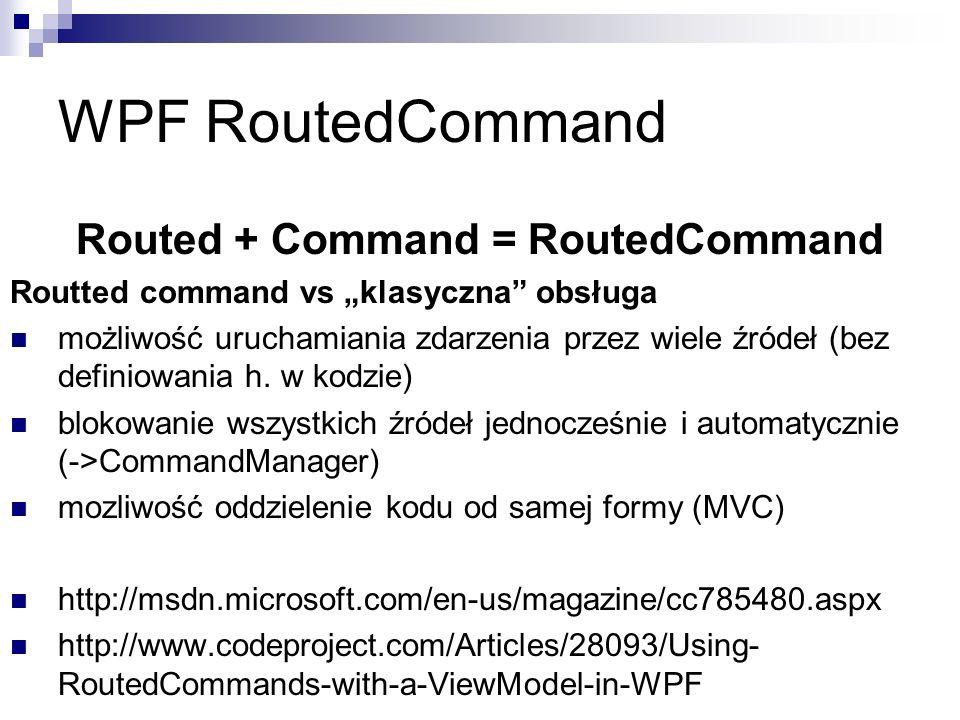 Routed + Command = RoutedCommand Routted command vs klasyczna obsługa możliwość uruchamiania zdarzenia przez wiele źródeł (bez definiowania h. w kodzi