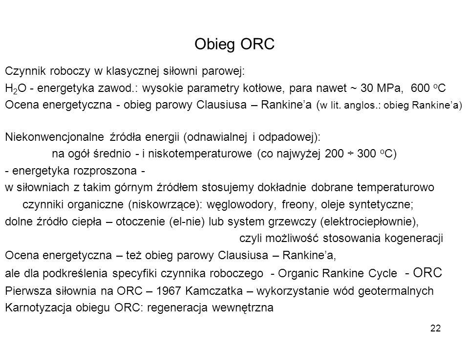 22 Obieg ORC Czynnik roboczy w klasycznej siłowni parowej: H 2 O - energetyka zawod.: wysokie parametry kotłowe, para nawet ~ 30 MPa, 600 o C Ocena en