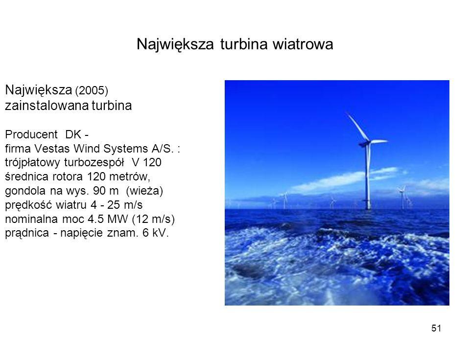 51 Największa turbina wiatrowa Największa (2005) zainstalowana turbina Producent DK - firma Vestas Wind Systems A/S. : trójpłatowy turbozespół V 120 ś
