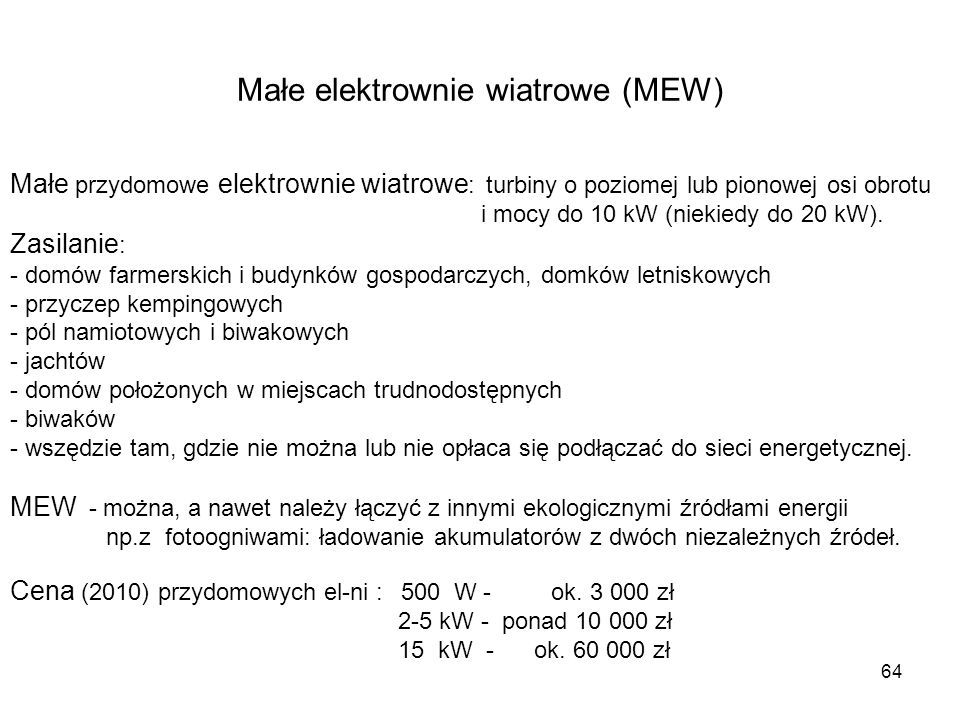 64 Małe elektrownie wiatrowe (MEW) Małe przydomowe elektrownie wiatrowe : turbiny o poziomej lub pionowej osi obrotu i mocy do 10 kW (niekiedy do 20 k