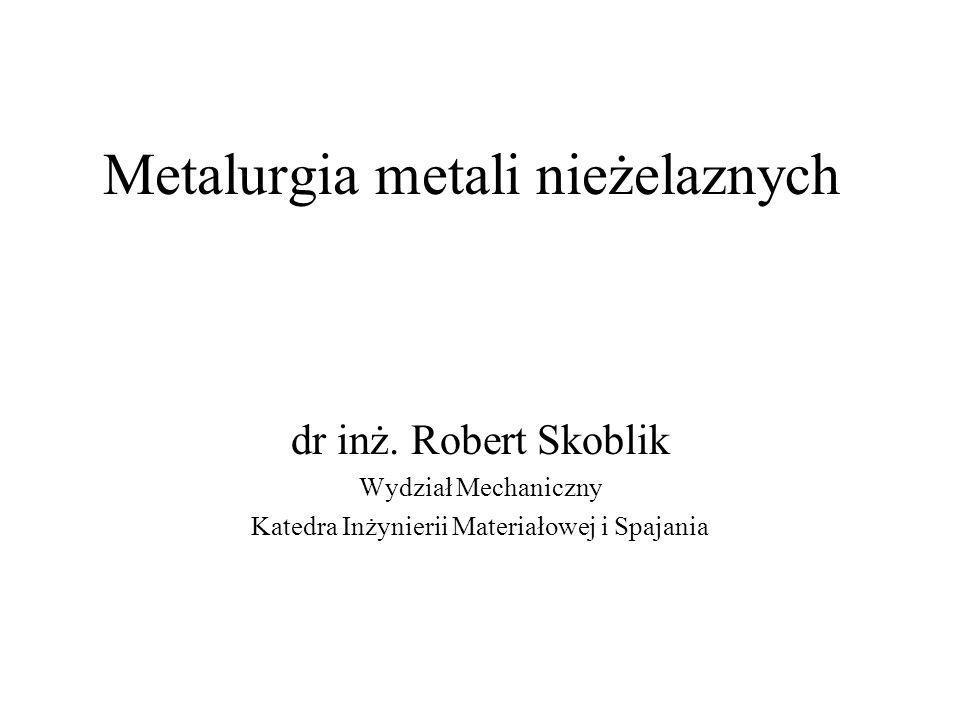 Metalurgia metali nieżelaznych dr inż. Robert Skoblik Wydział Mechaniczny Katedra Inżynierii Materiałowej i Spajania