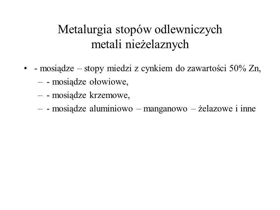 Metalurgia stopów odlewniczych metali nieżelaznych - mosiądze – stopy miedzi z cynkiem do zawartości 50% Zn, –- mosiądze ołowiowe, –- mosiądze krzemow