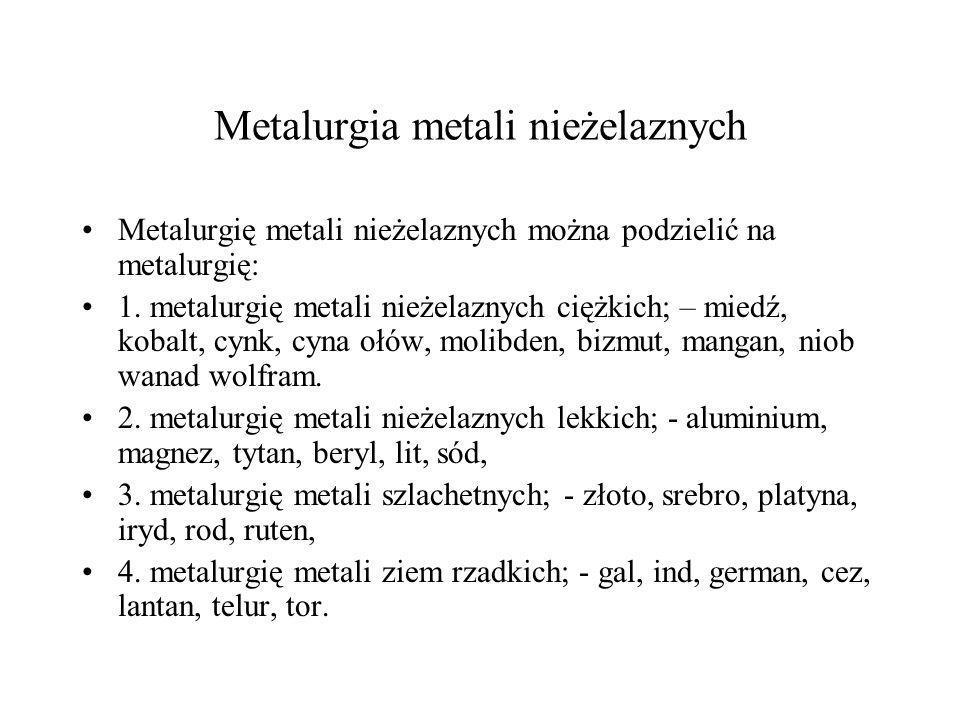 Metalurgia metali nieżelaznych Metalurgię metali nieżelaznych można podzielić na metalurgię: 1. metalurgię metali nieżelaznych ciężkich; – miedź, koba