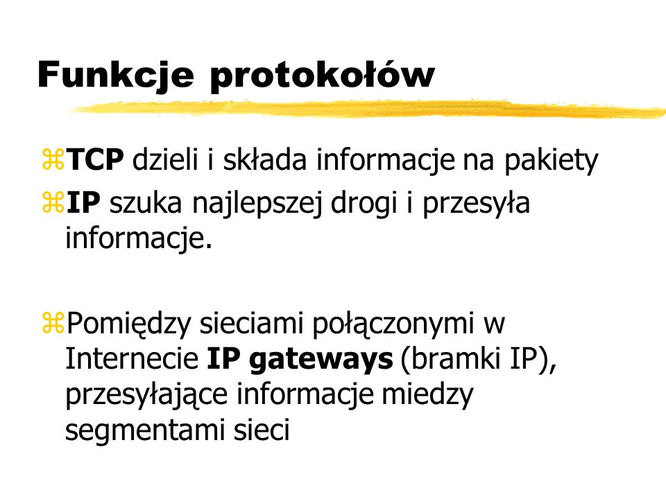 Funkcje protokołów zTCP dzieli i składa informacje na pakiety zIP szuka najlepszej drogi i przesyła informacje. zPomiędzy sieciami połączonymi w Inter