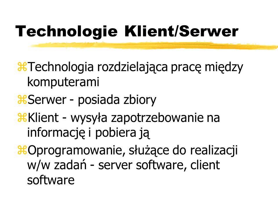 Technologie Klient/Serwer zTechnologia rozdzielająca pracę między komputerami zSerwer - posiada zbiory zKlient - wysyła zapotrzebowanie na informację