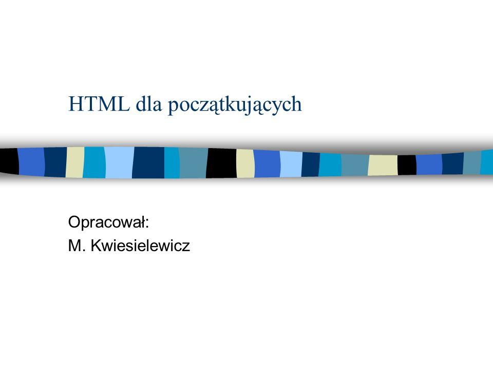 HTML dla początkujących Opracował: M. Kwiesielewicz