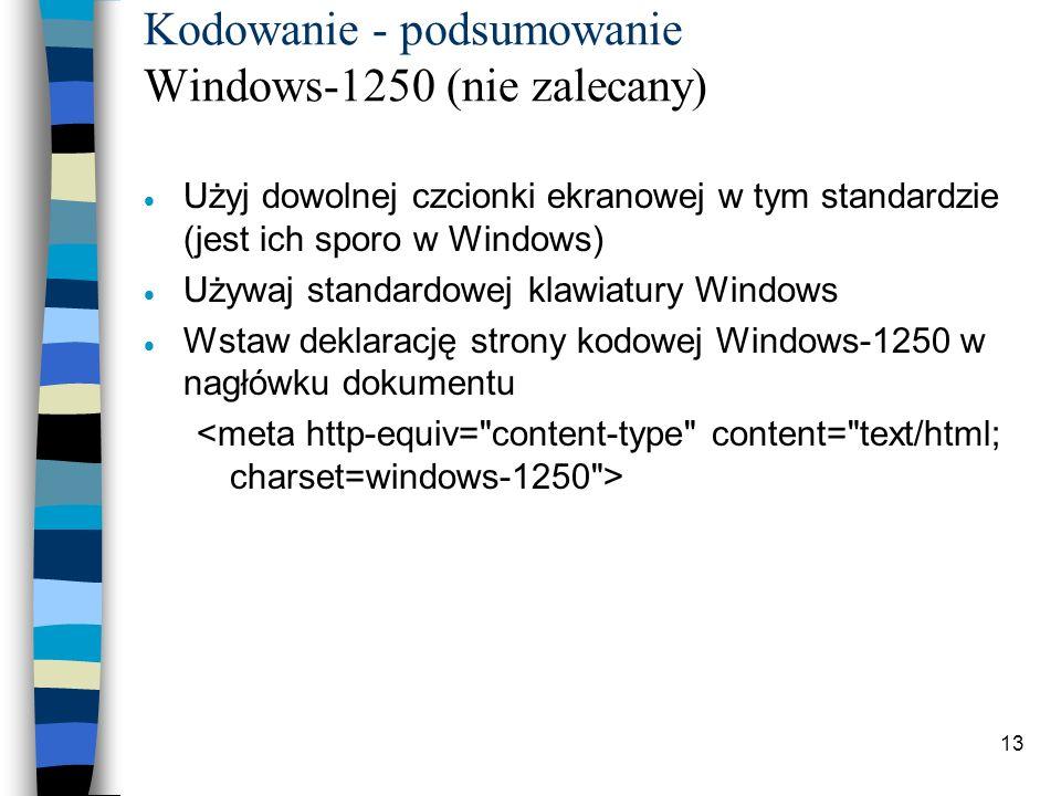 13 Kodowanie - podsumowanie Windows-1250 (nie zalecany) Użyj dowolnej czcionki ekranowej w tym standardzie (jest ich sporo w Windows) Używaj standardo