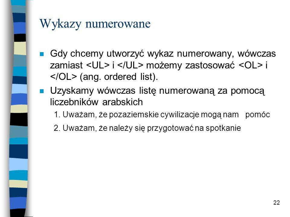 22 Wykazy numerowane n Gdy chcemy utworzyć wykaz numerowany, wówczas zamiast i możemy zastosować i (ang. ordered list). n Uzyskamy wówczas listę numer