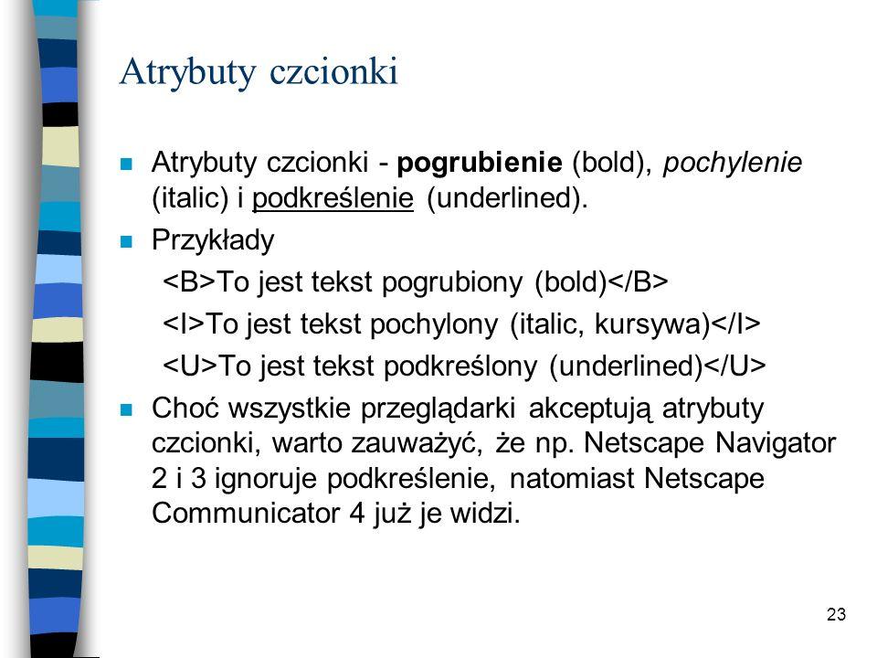 23 Atrybuty czcionki n Atrybuty czcionki - pogrubienie (bold), pochylenie (italic) i podkreślenie (underlined). n Przykłady To jest tekst pogrubiony (