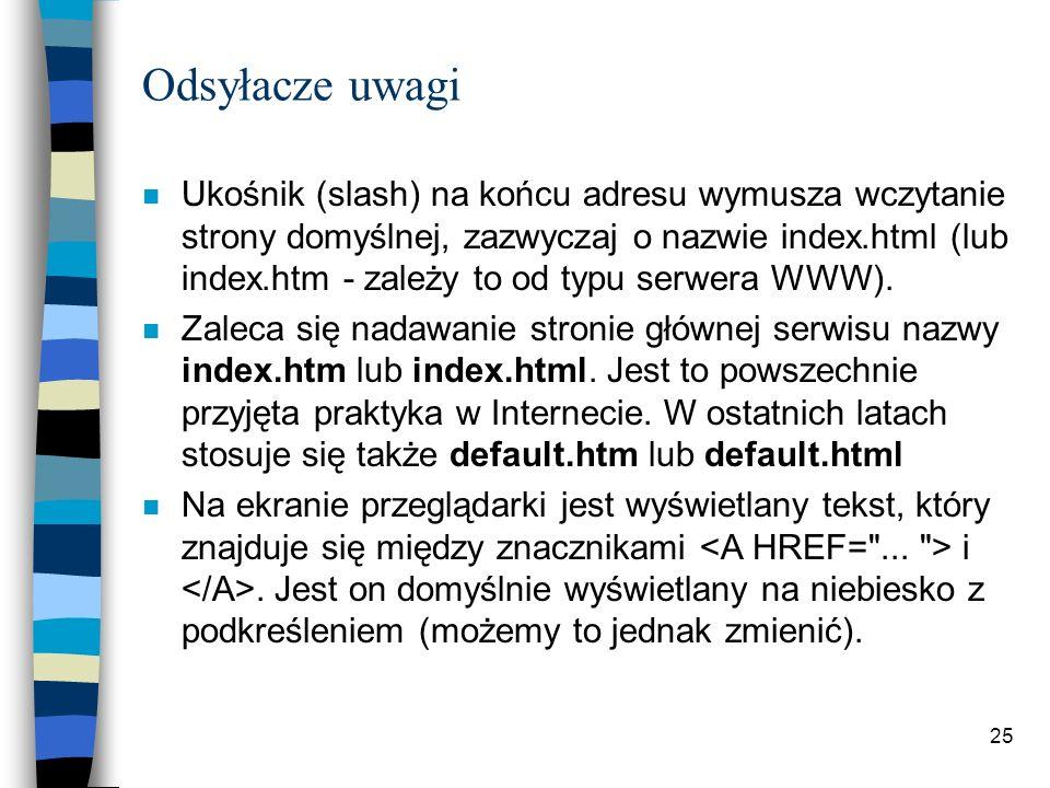 25 Odsyłacze uwagi n Ukośnik (slash) na końcu adresu wymusza wczytanie strony domyślnej, zazwyczaj o nazwie index.html (lub index.htm - zależy to od t