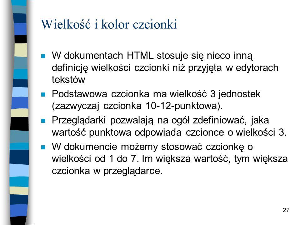 27 Wielkość i kolor czcionki n W dokumentach HTML stosuje się nieco inną definicję wielkości czcionki niż przyjęta w edytorach tekstów n Podstawowa cz