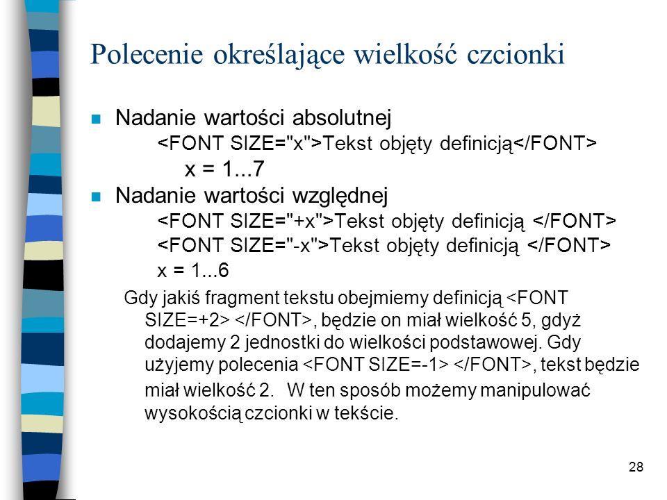 28 Polecenie określające wielkość czcionki n Nadanie wartości absolutnej Tekst objęty definicją x = 1...7 n Nadanie wartości względnej Tekst objęty de