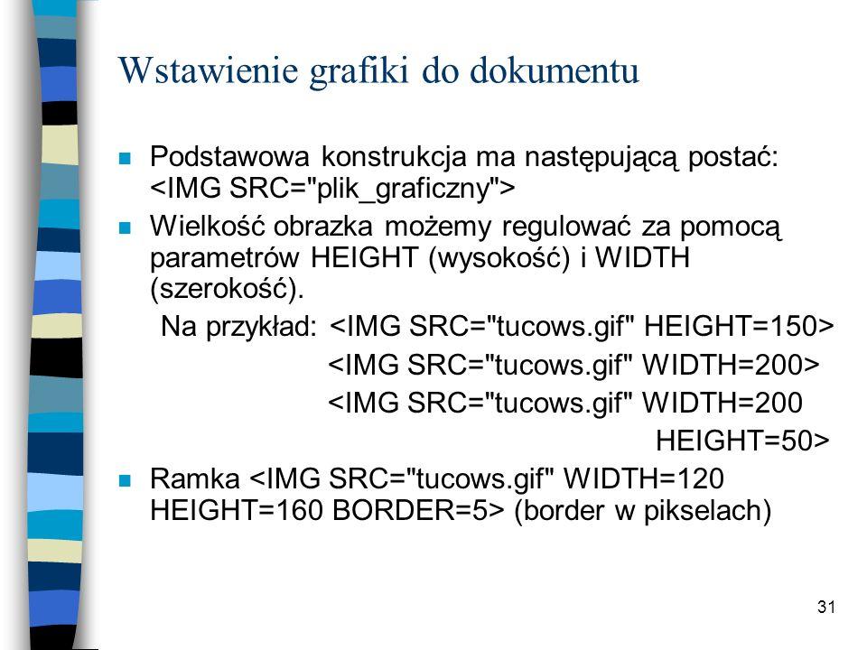 31 Wstawienie grafiki do dokumentu n Podstawowa konstrukcja ma następującą postać: n Wielkość obrazka możemy regulować za pomocą parametrów HEIGHT (wy