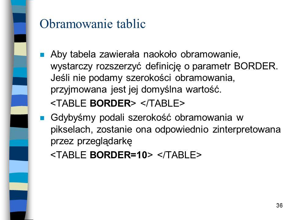 36 Obramowanie tablic n Aby tabela zawierała naokoło obramowanie, wystarczy rozszerzyć definicję o parametr BORDER. Jeśli nie podamy szerokości obramo