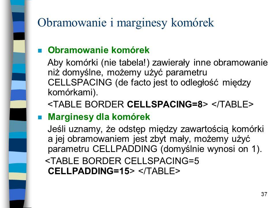 37 Obramowanie i marginesy komórek n Obramowanie komórek Aby komórki (nie tabela!) zawierały inne obramowanie niż domyślne, możemy użyć parametru CELL