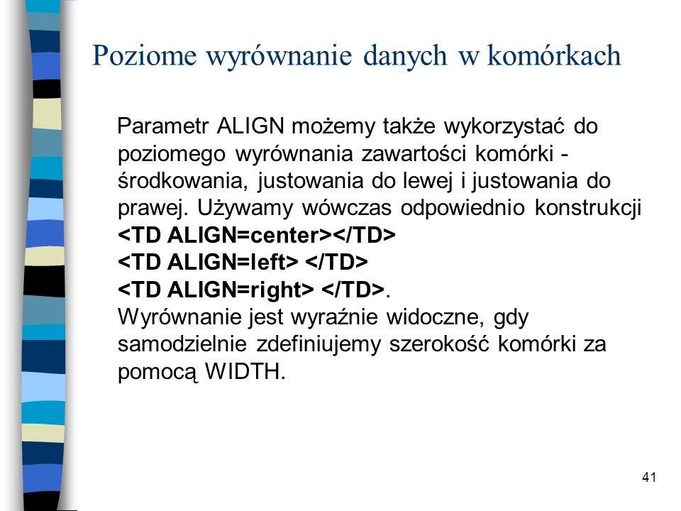 41 Poziome wyrównanie danych w komórkach Parametr ALIGN możemy także wykorzystać do poziomego wyrównania zawartości komórki - środkowania, justowania