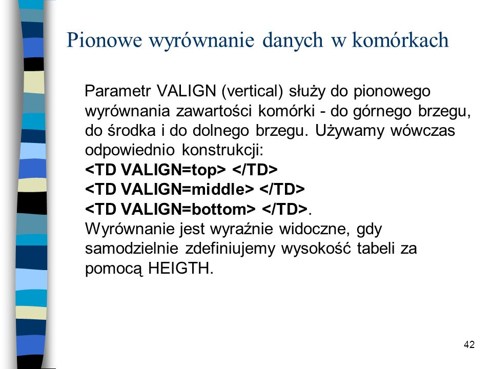 42 Pionowe wyrównanie danych w komórkach Parametr VALIGN (vertical) służy do pionowego wyrównania zawartości komórki - do górnego brzegu, do środka i