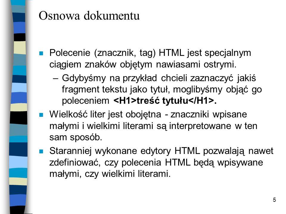5 Osnowa dokumentu n Polecenie (znacznik, tag) HTML jest specjalnym ciągiem znaków objętym nawiasami ostrymi. –Gdybyśmy na przykład chcieli zaznaczyć