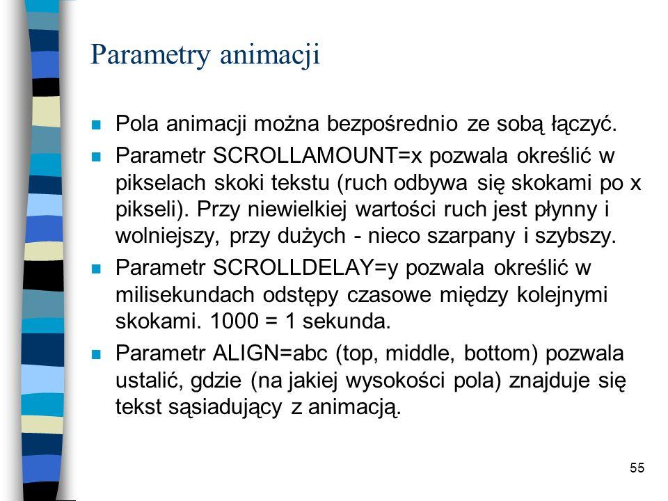 55 Parametry animacji n Pola animacji można bezpośrednio ze sobą łączyć. n Parametr SCROLLAMOUNT=x pozwala określić w pikselach skoki tekstu (ruch odb