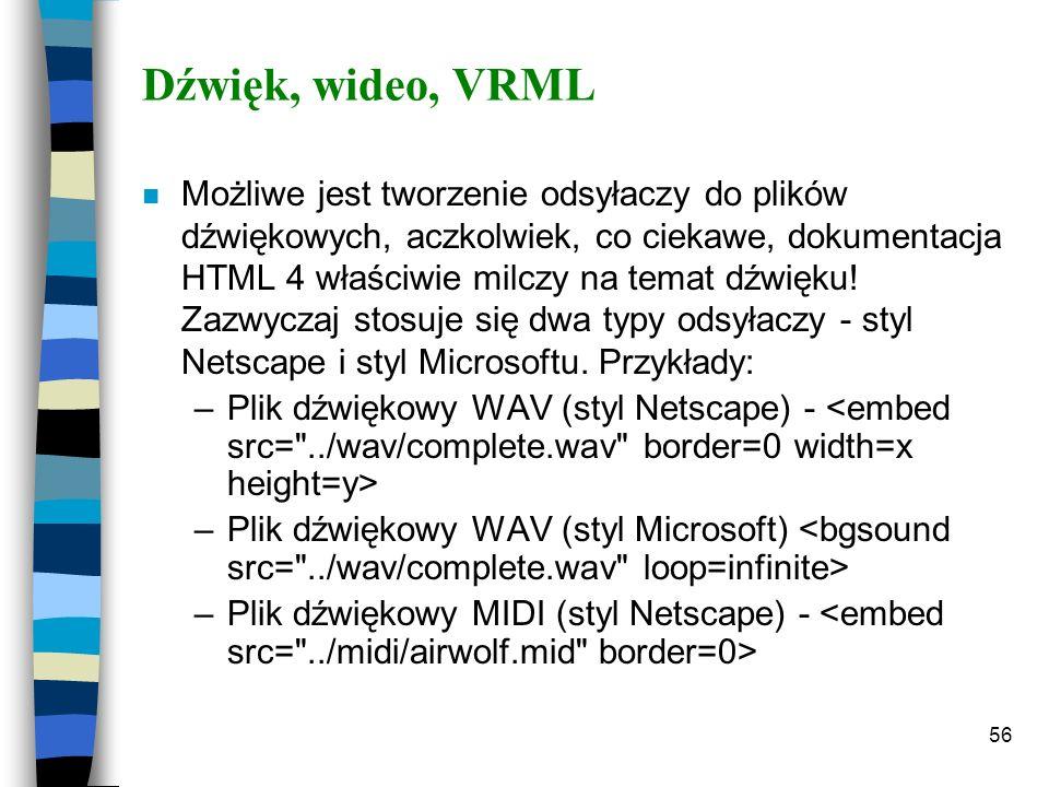 56 Dźwięk, wideo, VRML n Możliwe jest tworzenie odsyłaczy do plików dźwiękowych, aczkolwiek, co ciekawe, dokumentacja HTML 4 właściwie milczy na temat