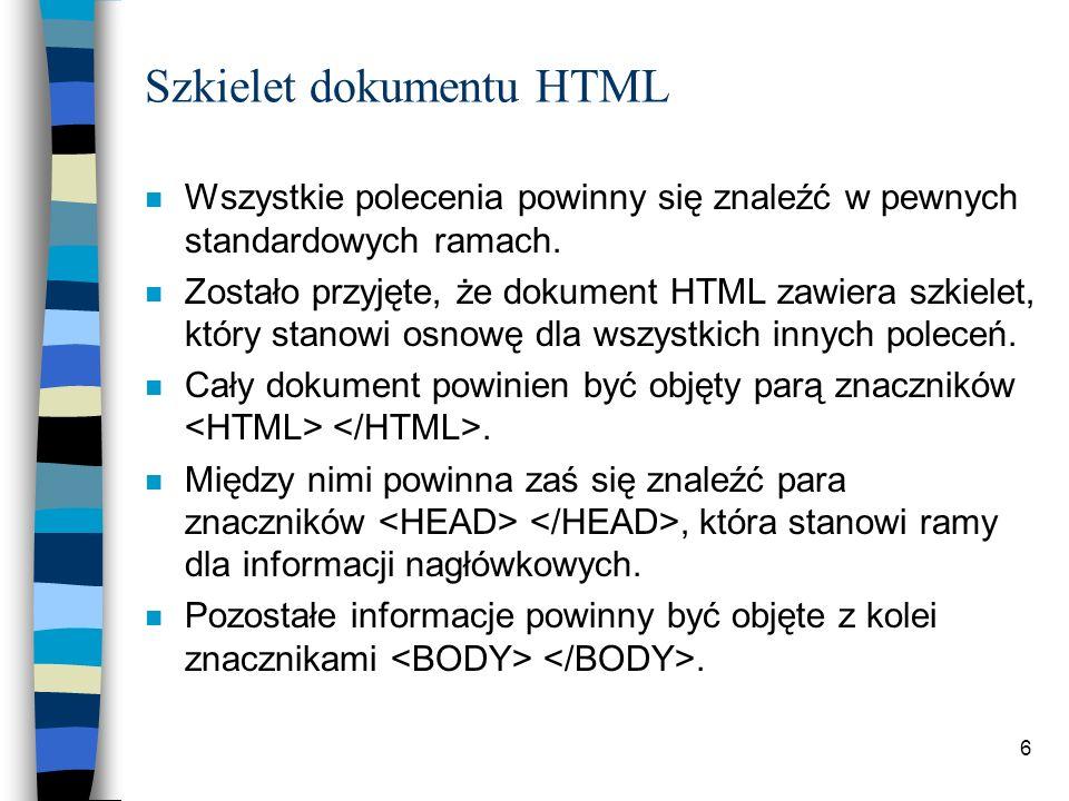 6 Szkielet dokumentu HTML n Wszystkie polecenia powinny się znaleźć w pewnych standardowych ramach. n Zostało przyjęte, że dokument HTML zawiera szkie