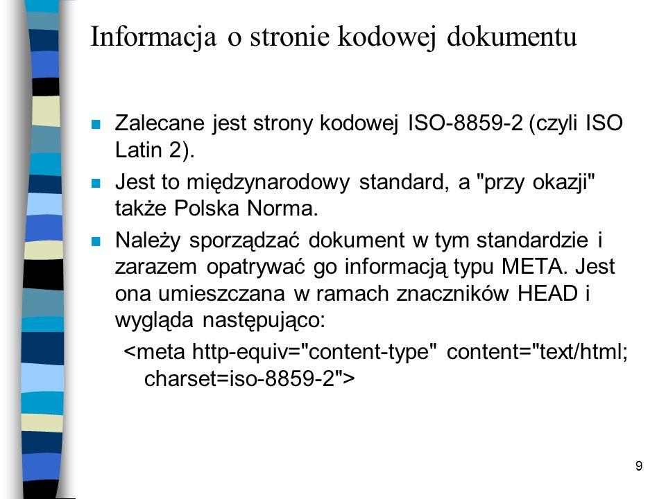 9 Informacja o stronie kodowej dokumentu n Zalecane jest strony kodowej ISO-8859-2 (czyli ISO Latin 2). n Jest to międzynarodowy standard, a
