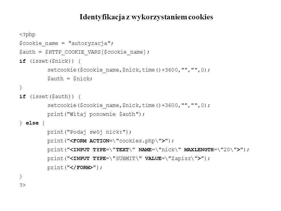 Identyfikacja z wykorzystaniem cookies < php $cookie_name = autoryzacja ; $auth = $HTTP_COOKIE_VARS[$cookie_name]; if (isset($nick)) { setcookie($cookie_name,$nick,time()+3600, , ,0); $auth = $nick; } if (isset($auth)) { setcookie($cookie_name,$nick,time()+3600, , ,0); print( Witaj ponownie $auth ); } else { print( Podaj swój nick: ); print( ); } >