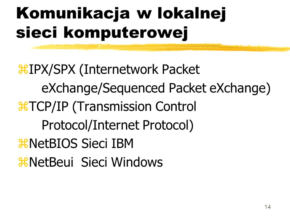 14 Komunikacja w lokalnej sieci komputerowej zIPX/SPX (Internetwork Packet eXchange/Sequenced Packet eXchange) zTCP/IP (Transmission Control Protocol/