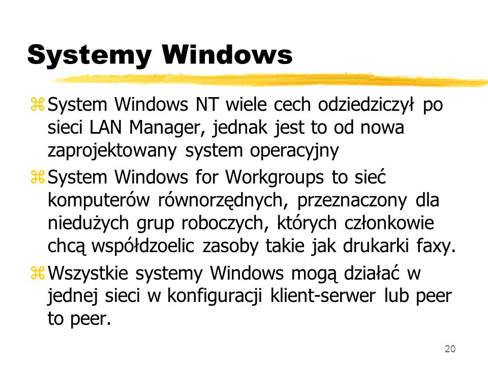 20 Systemy Windows zSystem Windows NT wiele cech odziedziczył po sieci LAN Manager, jednak jest to od nowa zaprojektowany system operacyjny zSystem Wi