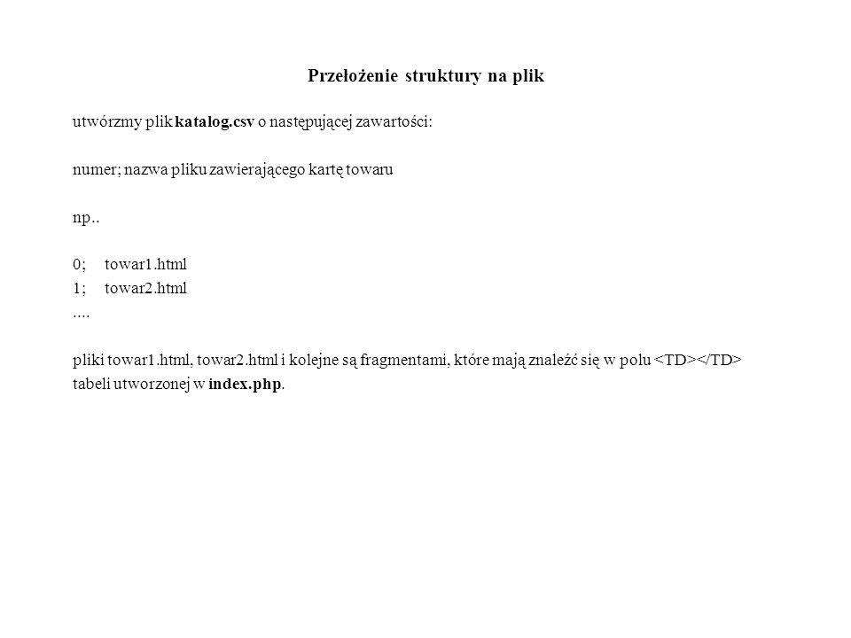 Przełożenie struktury na plik utwórzmy plik katalog.csv o następującej zawartości: numer; nazwa pliku zawierającego kartę towaru np.. 0;towar1.html 1;