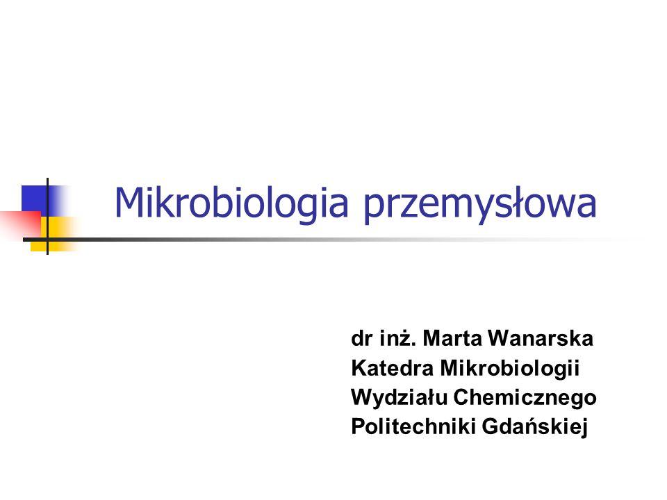 Mikrobiologia przemysłowa dr inż. Marta Wanarska Katedra Mikrobiologii Wydziału Chemicznego Politechniki Gdańskiej