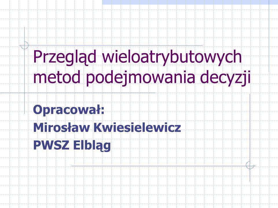 Przegląd wieloatrybutowych metod podejmowania decyzji Opracował: Mirosław Kwiesielewicz PWSZ Elbląg