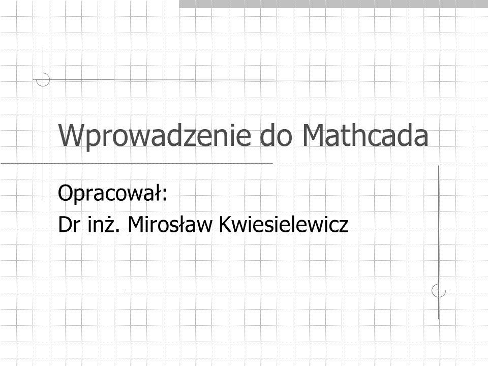 Wprowadzenie do Mathcada Opracował: Dr inż. Mirosław Kwiesielewicz