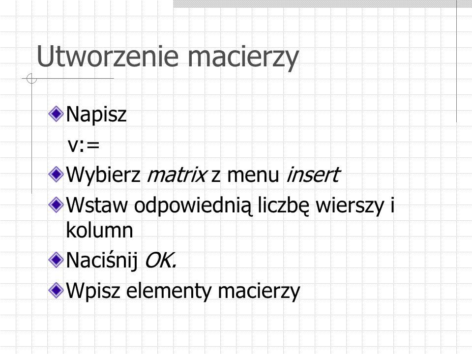 Utworzenie macierzy Napisz v:= Wybierz matrix z menu insert Wstaw odpowiednią liczbę wierszy i kolumn Naciśnij OK. Wpisz elementy macierzy